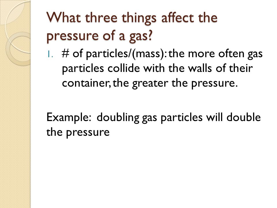 What three things affect the pressure of a gas? 1. # of particles/(mass): the more often gas particles collide with the walls of their container, the