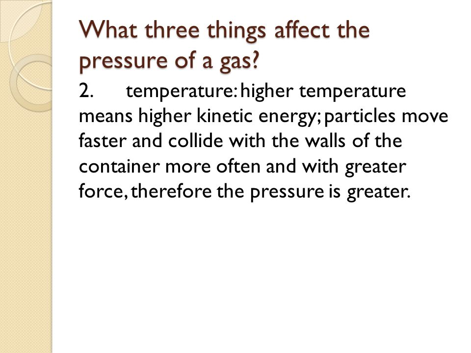 What three things affect the pressure of a gas? 2.temperature: higher temperature means higher kinetic energy; particles move faster and collide with