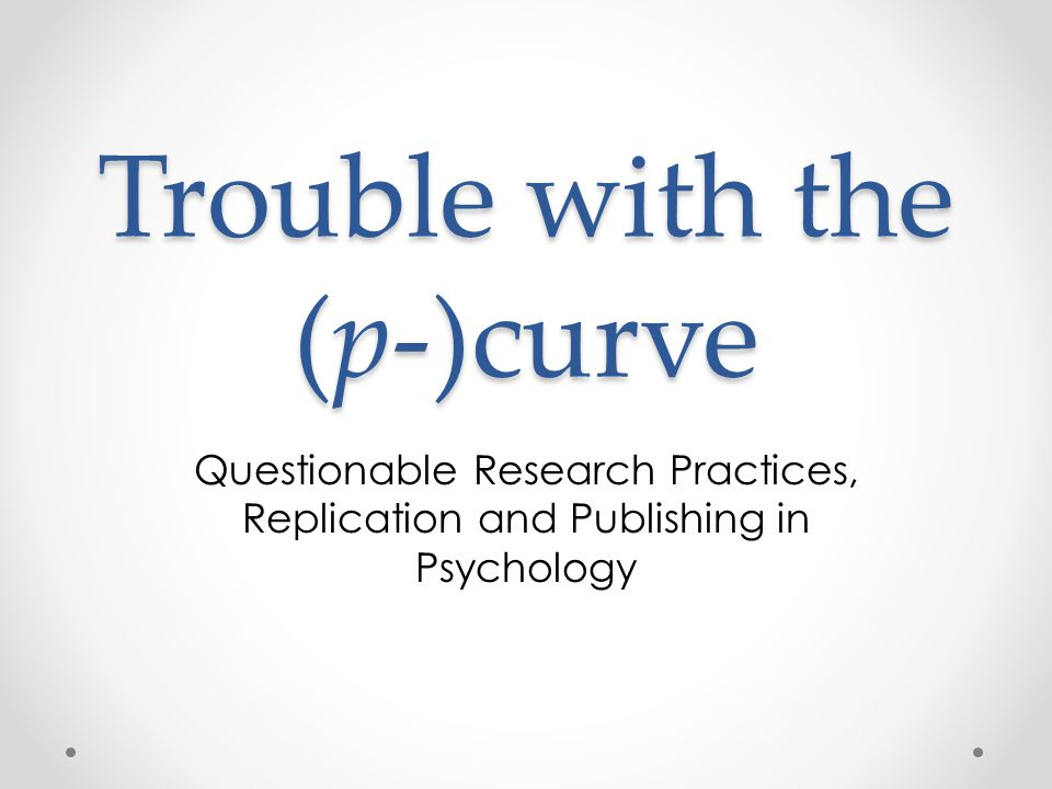 Trouble with the (p-)curve Questionable Research Practices, Replication and Publishing in Psychology