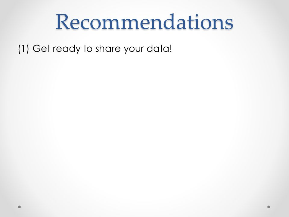 Recommendations (1) Get ready to share your data!