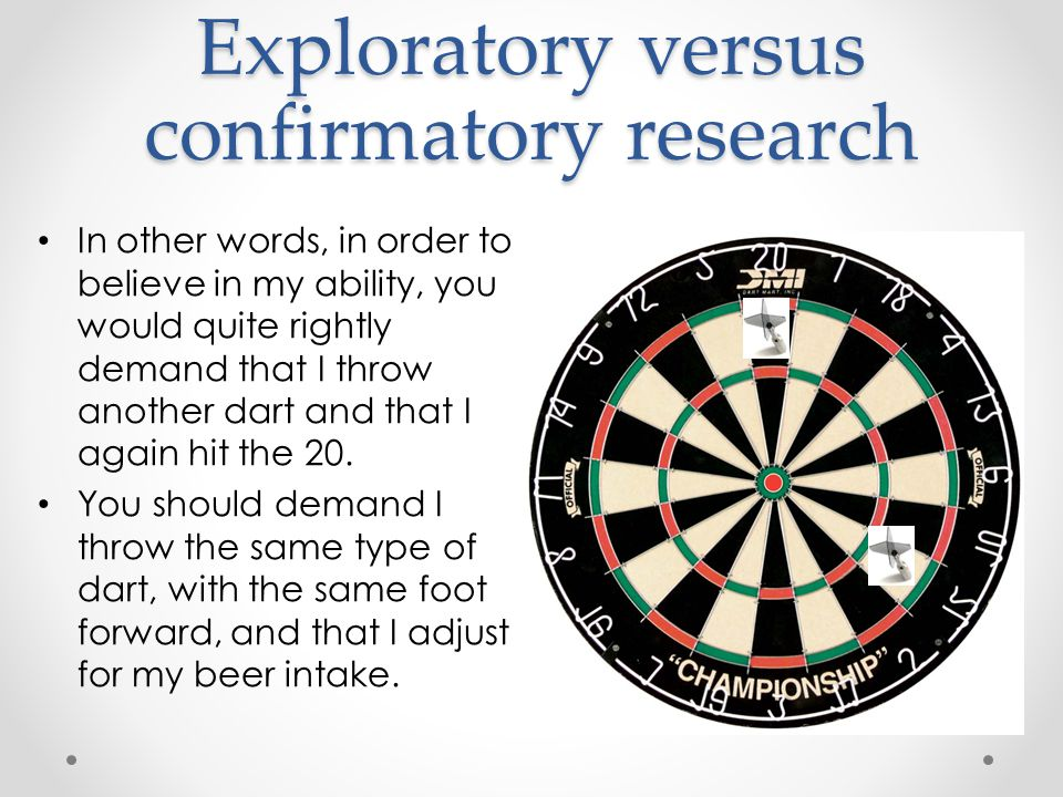 Exploratory versus confirmatory research In other words, in order to believe in my ability, you would quite rightly demand that I throw another dart and that I again hit the 20.