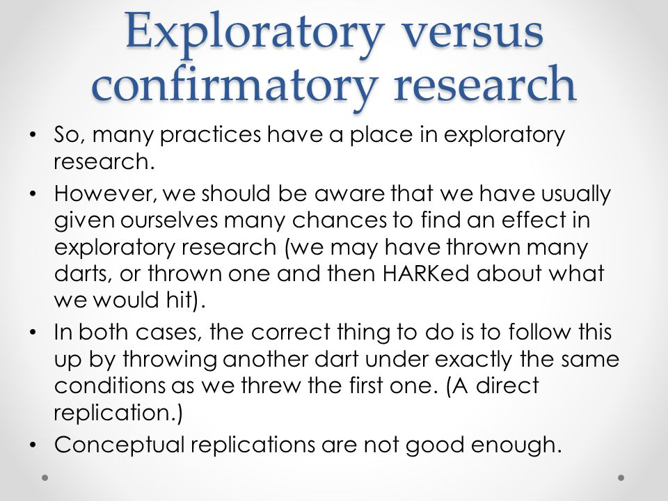 Exploratory versus confirmatory research So, many practices have a place in exploratory research.