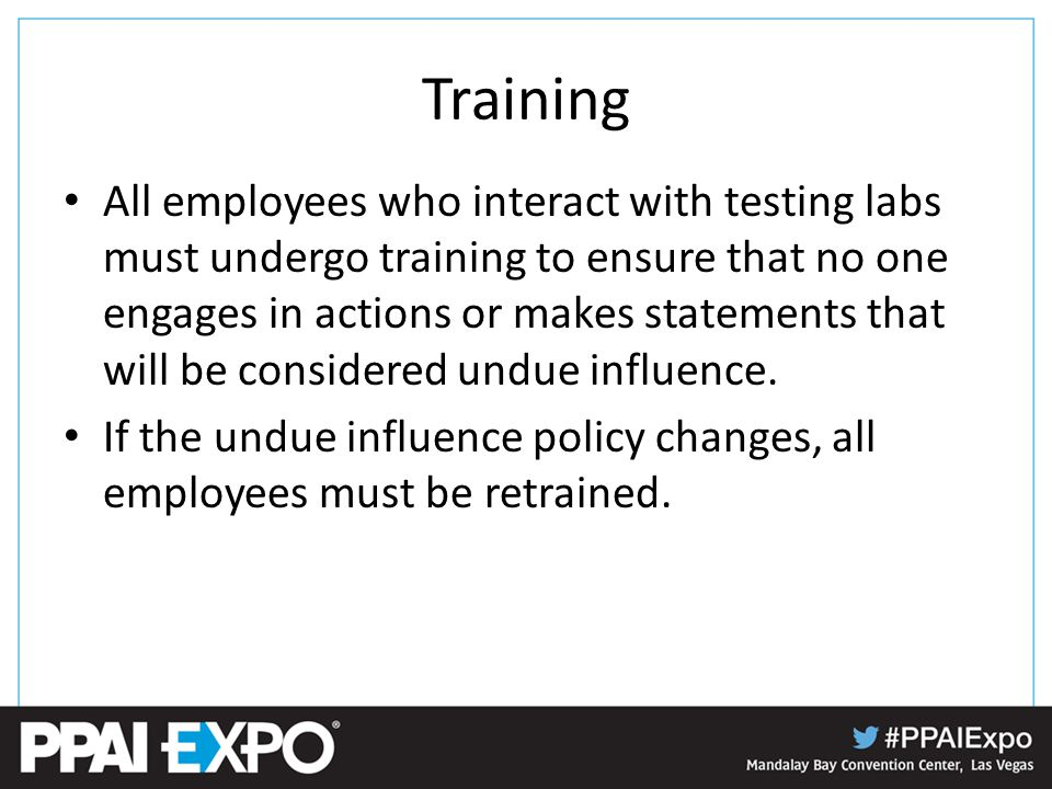 Training All employees who interact with testing labs must undergo training to ensure that no one engages in actions or makes statements that will be considered undue influence.