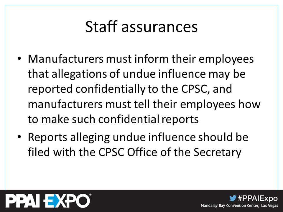 Staff assurances Manufacturers must inform their employees that allegations of undue influence may be reported confidentially to the CPSC, and manufacturers must tell their employees how to make such confidential reports Reports alleging undue influence should be filed with the CPSC Office of the Secretary