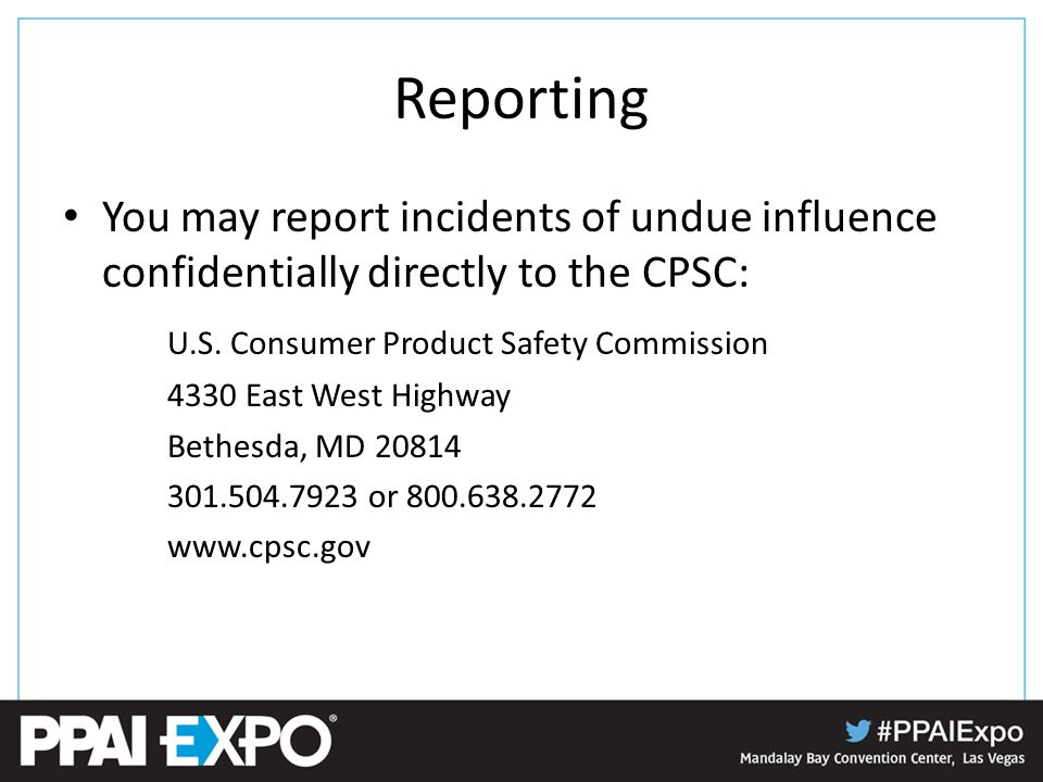 Reporting You may report incidents of undue influence confidentially directly to the CPSC: U.S.