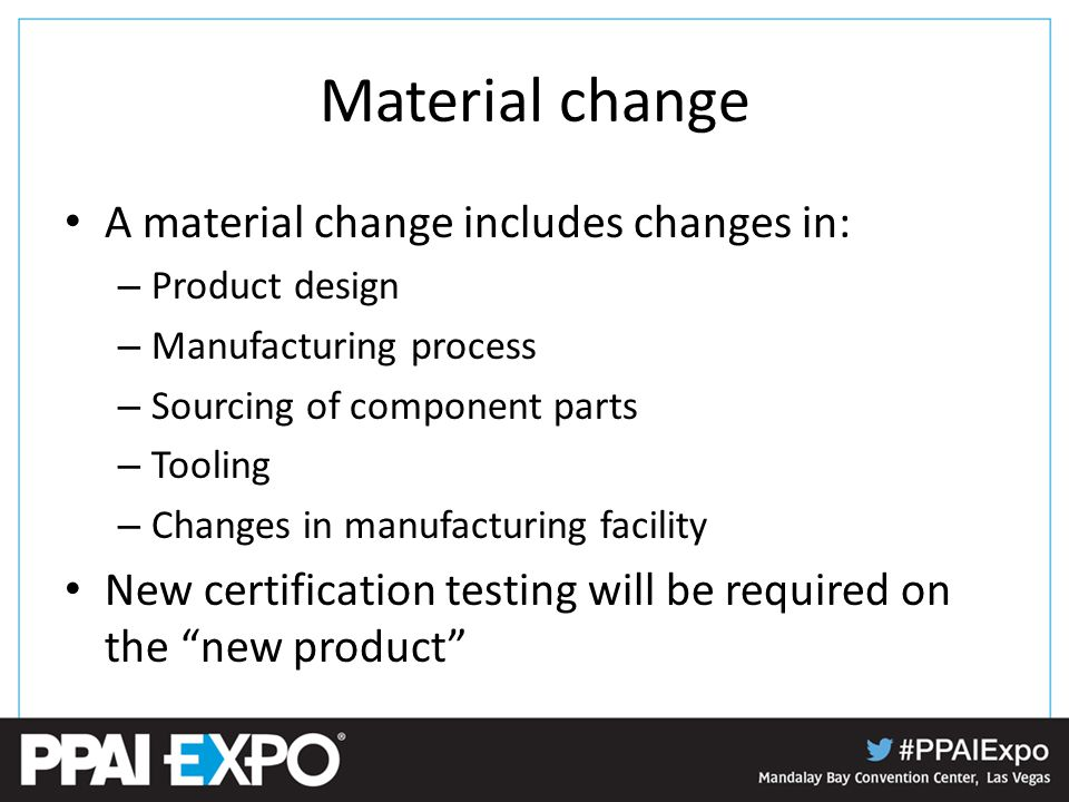 Material change A material change includes changes in: – Product design – Manufacturing process – Sourcing of component parts – Tooling – Changes in manufacturing facility New certification testing will be required on the new product