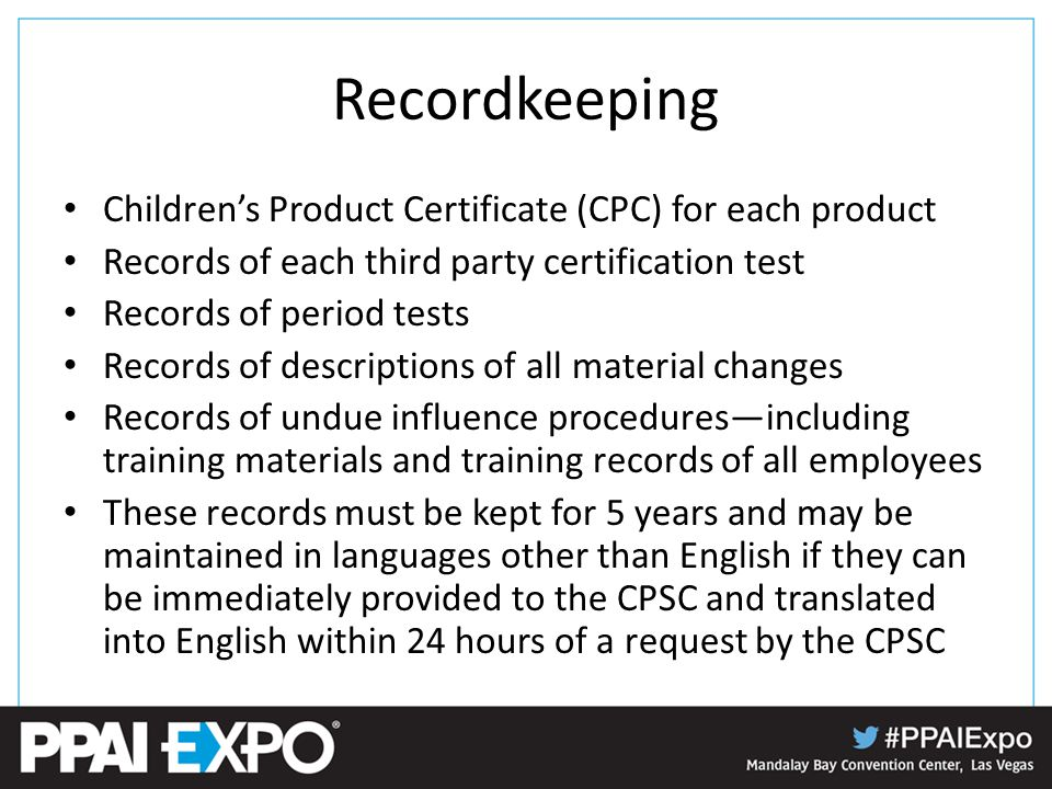 Recordkeeping Children's Product Certificate (CPC) for each product Records of each third party certification test Records of period tests Records of descriptions of all material changes Records of undue influence procedures—including training materials and training records of all employees These records must be kept for 5 years and may be maintained in languages other than English if they can be immediately provided to the CPSC and translated into English within 24 hours of a request by the CPSC