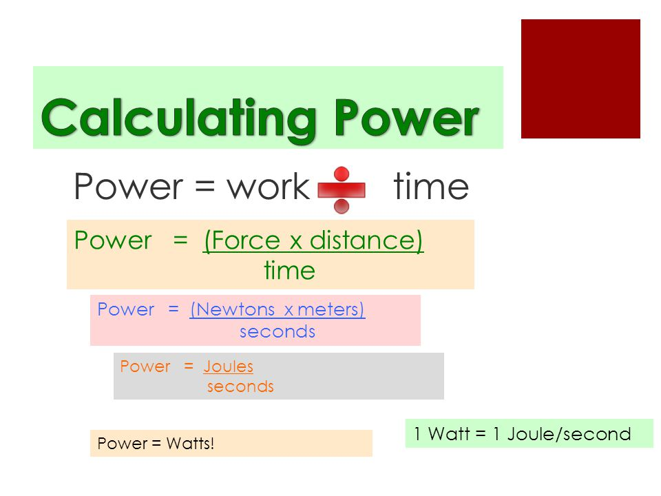Power = work time Power = (Force x distance) time Power = (Newtons x meters) seconds Power = Joules seconds Power = Watts.