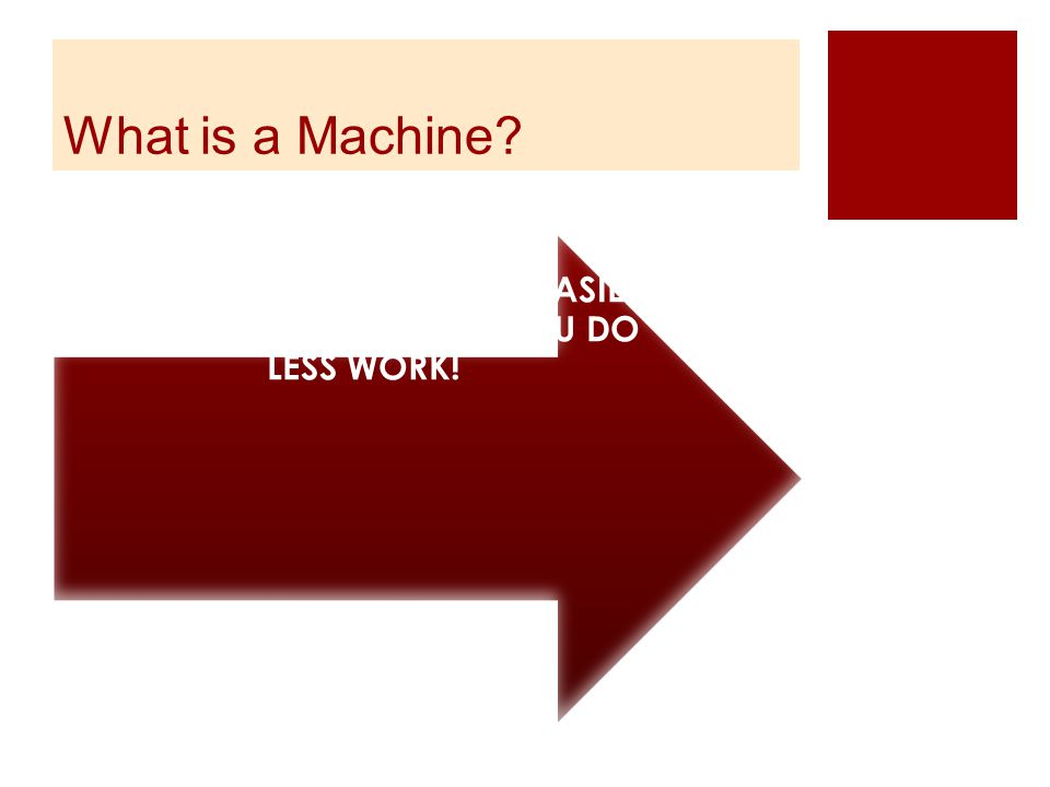What is a Machine? A device that makes work EASIER but DOESN'T MEAN THAT YOU DO LESS WORK!