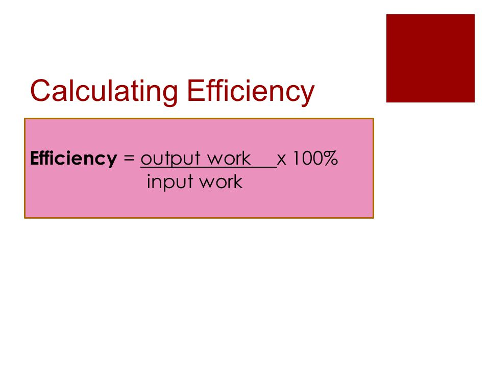Calculating Efficiency Efficiency = output work x 100% input work