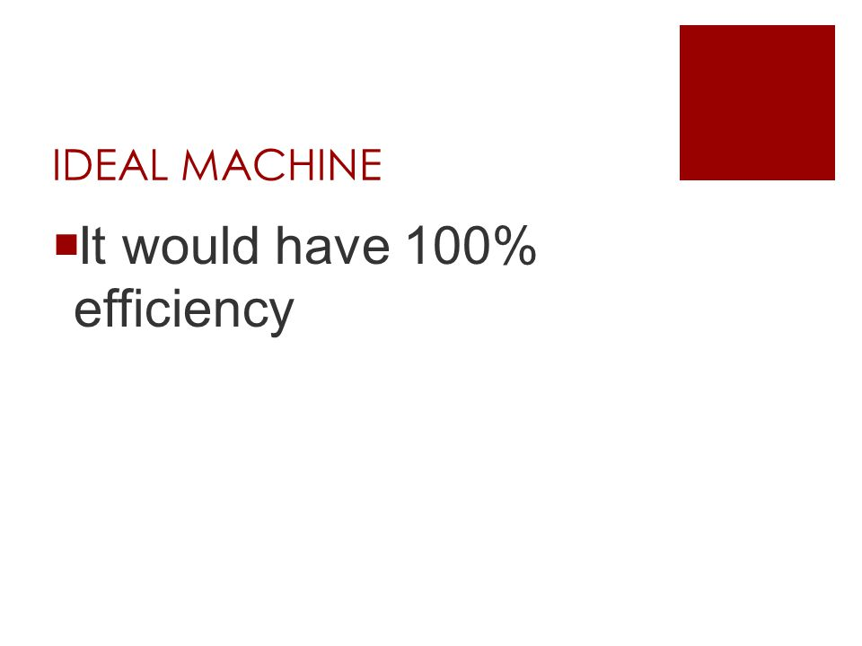 IDEAL MACHINE  It would have 100% efficiency