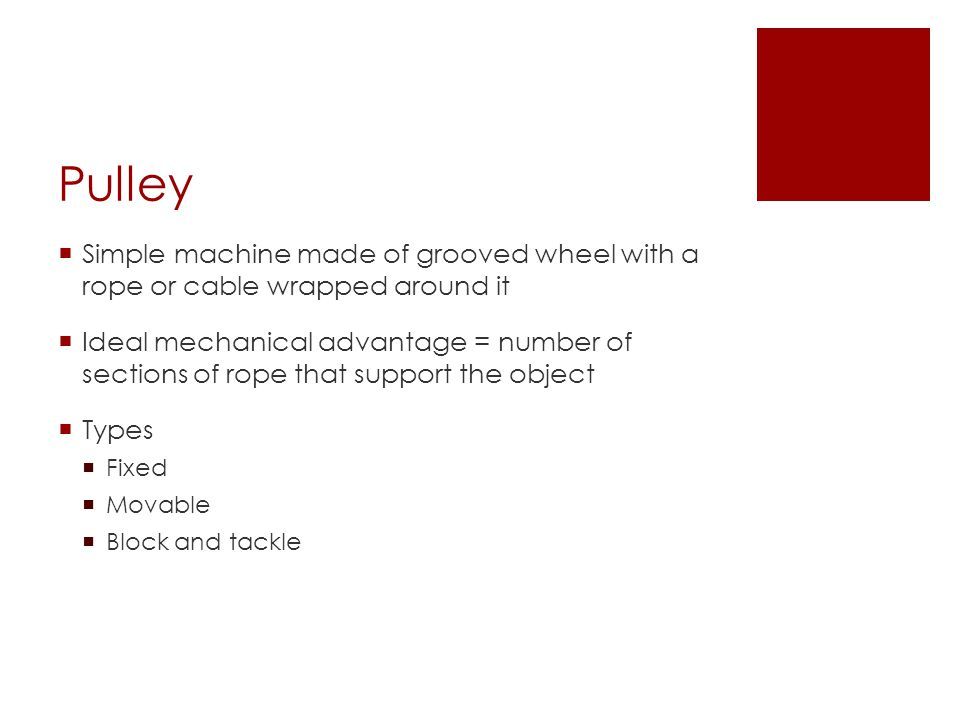 Pulley  Simple machine made of grooved wheel with a rope or cable wrapped around it  Ideal mechanical advantage = number of sections of rope that support the object  Types  Fixed  Movable  Block and tackle