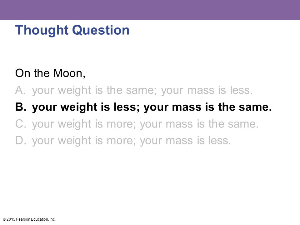 Thought Question On the Moon, A.your weight is the same; your mass is less.