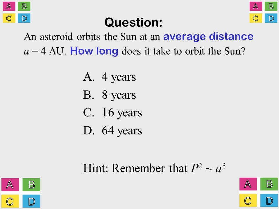 Question: An asteroid orbits the Sun at an average distance a = 4 AU.