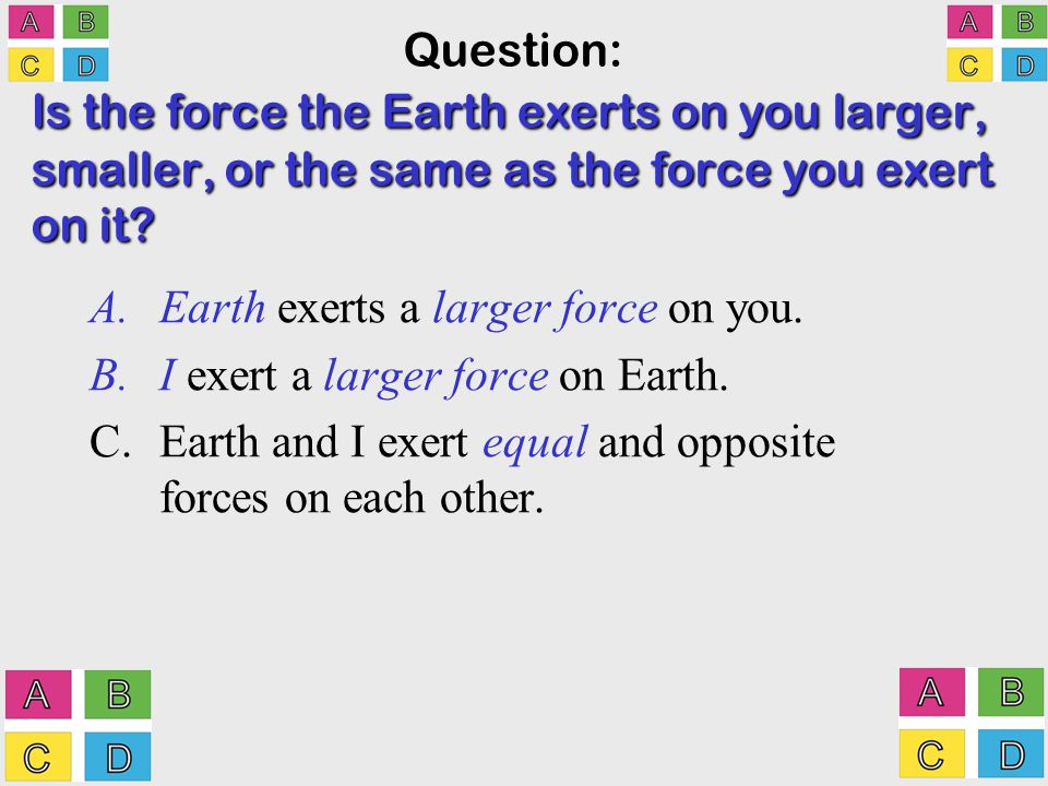 Is the force the Earth exerts on you larger, smaller, or the same as the force you exert on it.