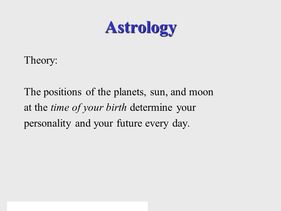 © 2005 Pearson Education Inc., publishing as Addison-Wesley Astrology Theory: The positions of the planets, sun, and moon at the time of your birth determine your personality and your future every day.