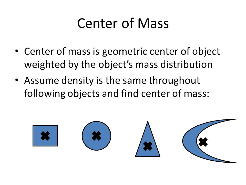 Center of Mass Center of mass is geometric center of object weighted by the object's mass distribution Assume density is the same throughout following objects and find center of mass: