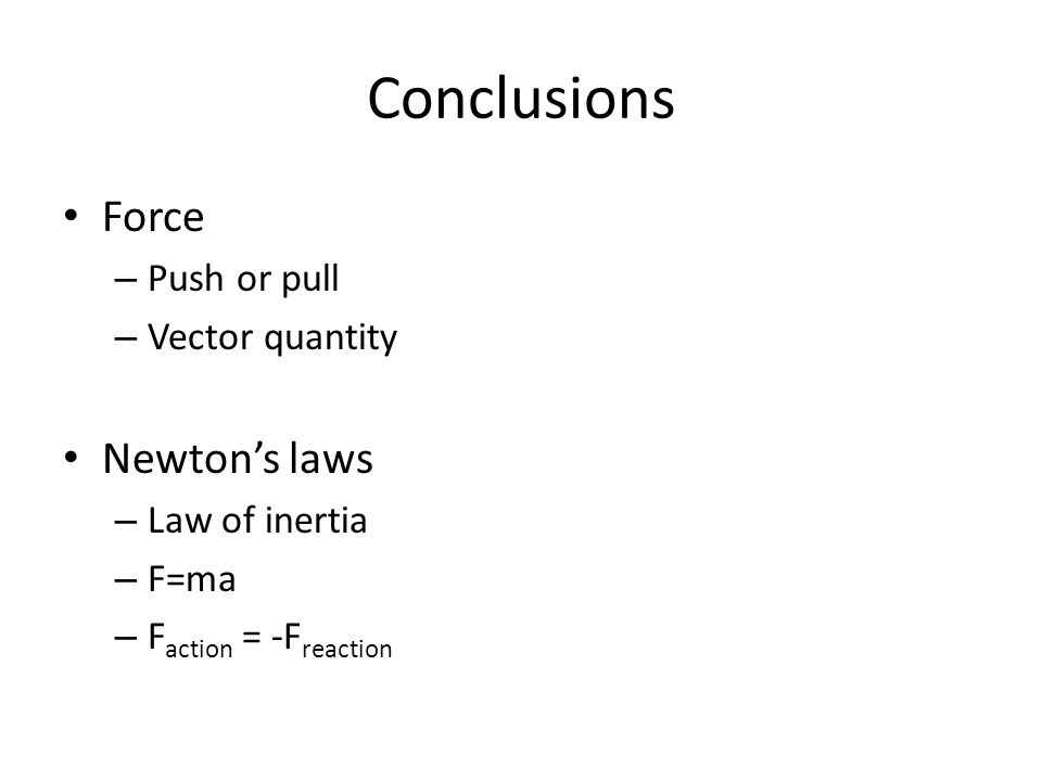 Conclusions Force – Push or pull – Vector quantity Newton's laws – Law of inertia – F=ma – F action = -F reaction
