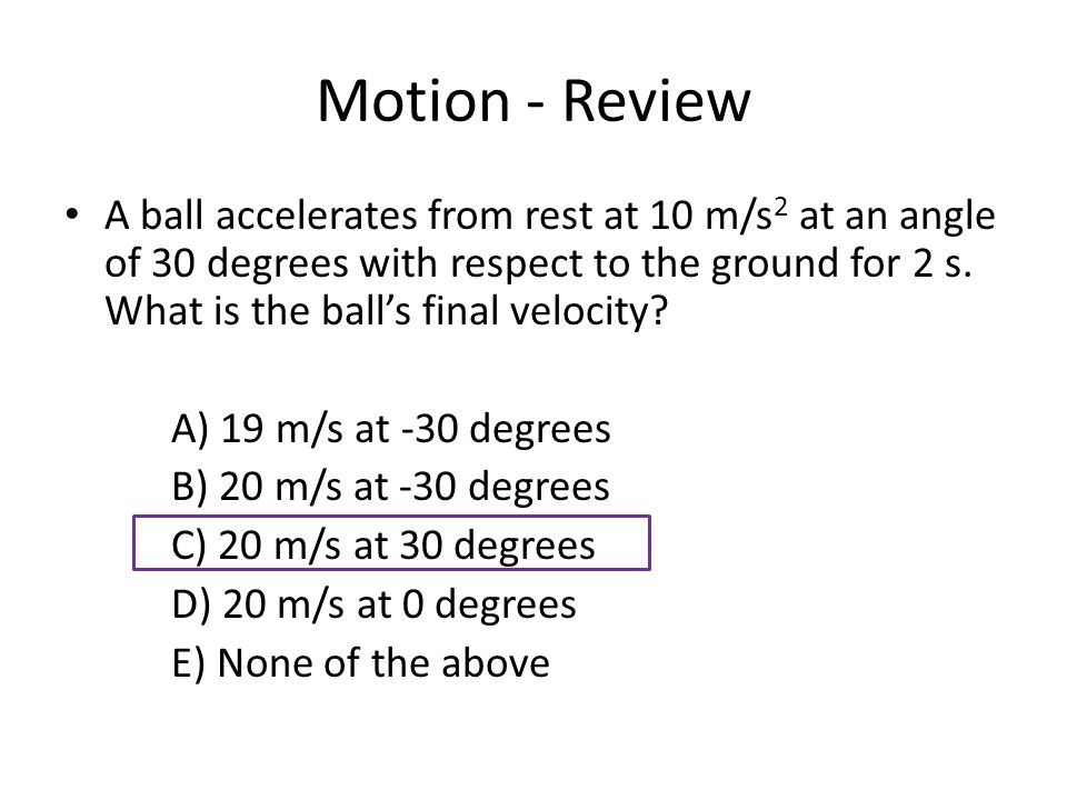 Motion - Review A ball accelerates from rest at 10 m/s 2 at an angle of 30 degrees with respect to the ground for 2 s.