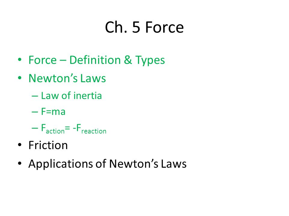 Force – Definition & Types Newton's Laws – Law of inertia – F=ma – F action = -F reaction Friction Applications of Newton's Laws Ch.