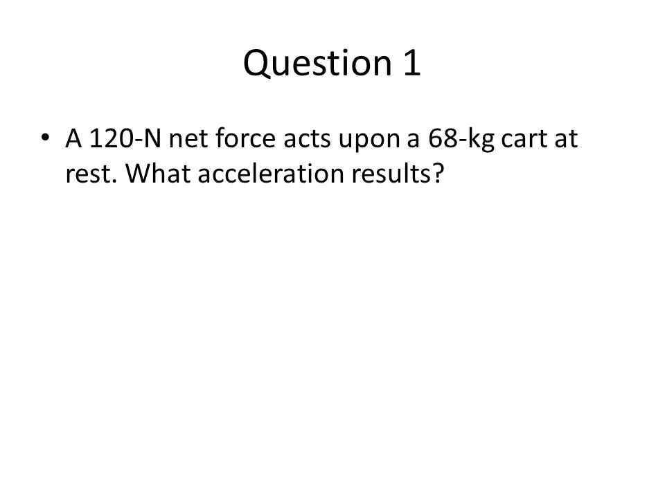 Question 1 A 120-N net force acts upon a 68-kg cart at rest. What acceleration results