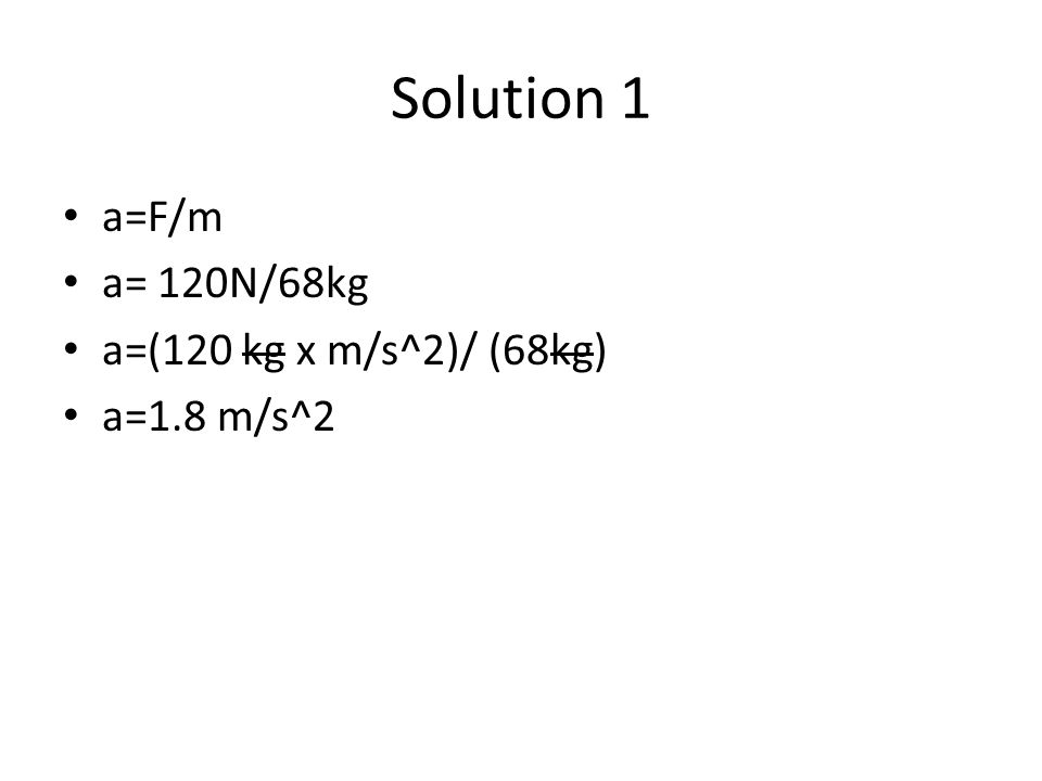 Solution 1 a=F/m a= 120N/68kg a=(120 kg x m/s^2)/ (68kg) a=1.8 m/s^2