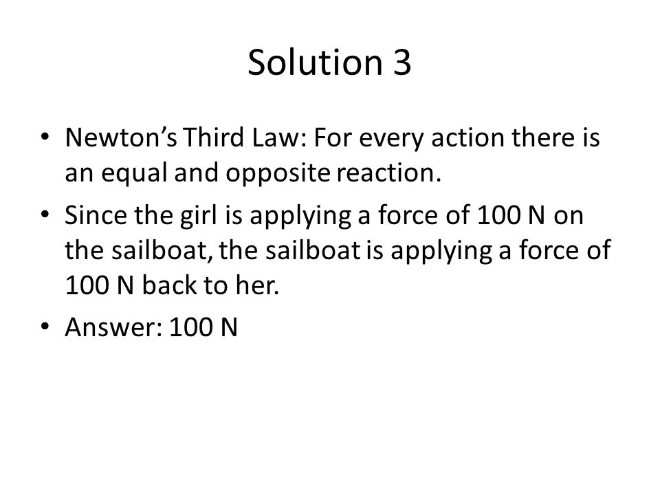 Solution 3 Newton's Third Law: For every action there is an equal and opposite reaction.