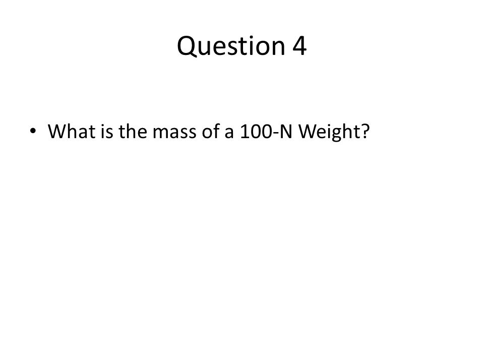 Question 4 What is the mass of a 100-N Weight