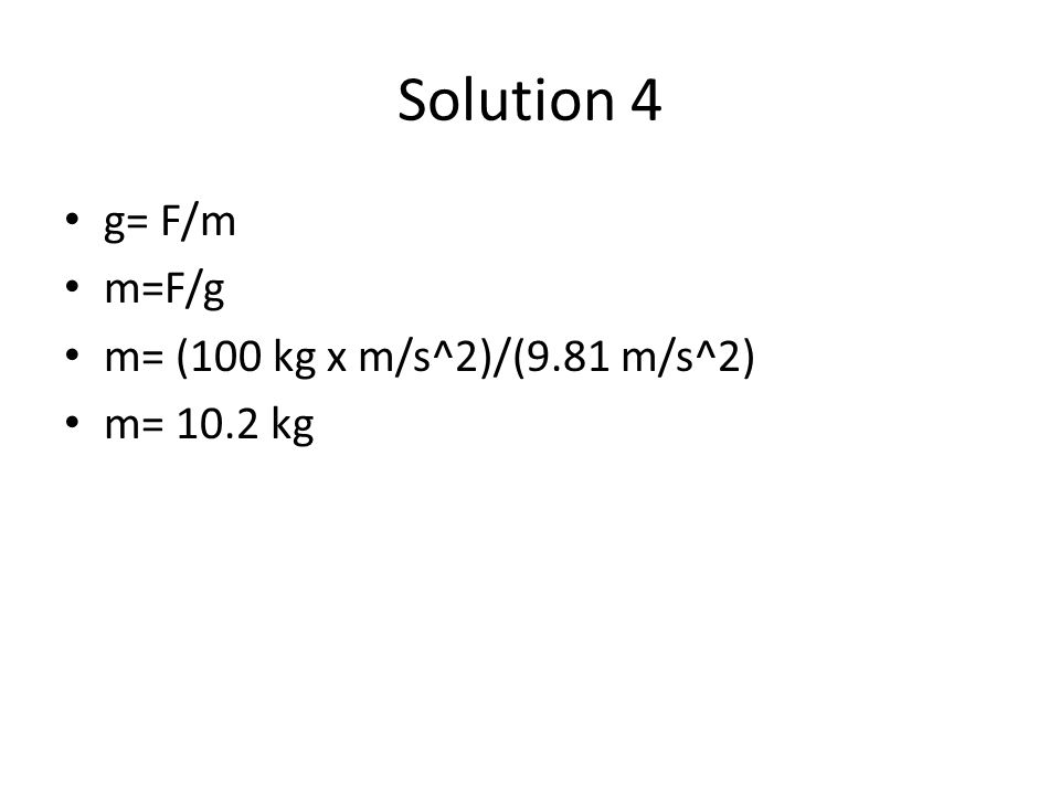 Solution 4 g= F/m m=F/g m= (100 kg x m/s^2)/(9.81 m/s^2) m= 10.2 kg