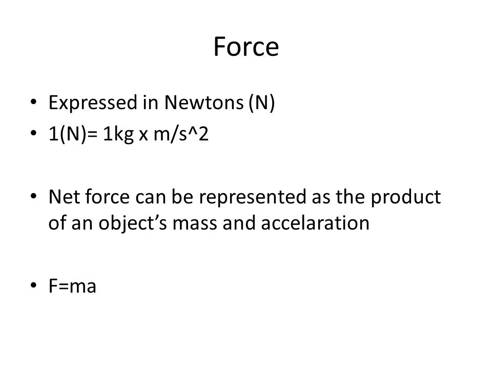 Force Expressed in Newtons (N) 1(N)= 1kg x m/s^2 Net force can be represented as the product of an object's mass and accelaration F=ma