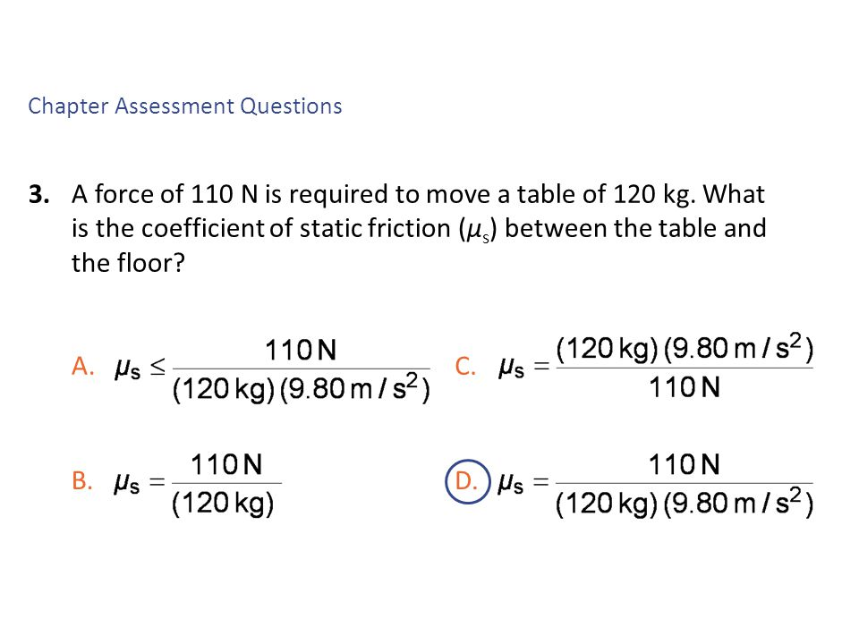 3.A force of 110 N is required to move a table of 120 kg. What is the coefficient of static friction (μ s ) between the table and the floor? Chapter A