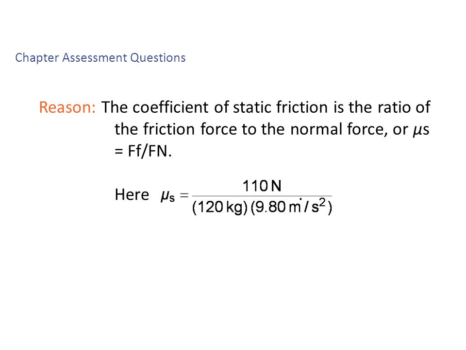 Reason: The coefficient of static friction is the ratio of the friction force to the normal force, or μs = Ff/FN. Chapter Assessment Questions Chapter