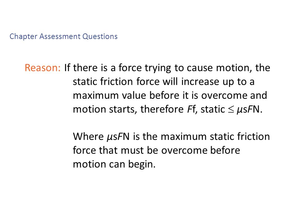 Reason: If there is a force trying to cause motion, the static friction force will increase up to a maximum value before it is overcome and motion starts, therefore Ff, static  μsFN.