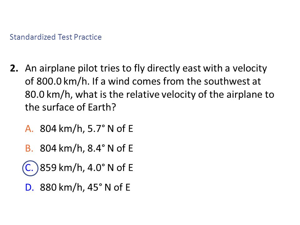 2.An airplane pilot tries to fly directly east with a velocity of 800.0 km/h. If a wind comes from the southwest at 80.0 km/h, what is the relative ve