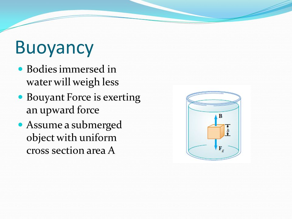 Buoyancy Bodies immersed in water will weigh less Bouyant Force is exerting an upward force Assume a submerged object with uniform cross section area