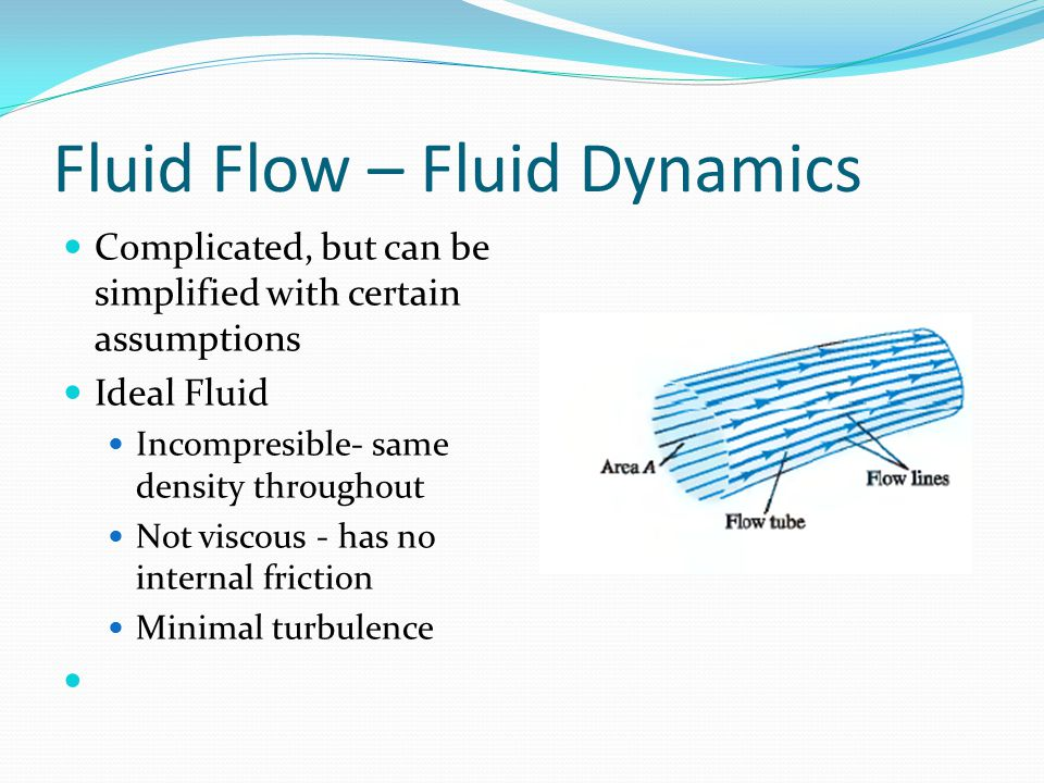 Fluid Flow – Fluid Dynamics Complicated, but can be simplified with certain assumptions Ideal Fluid Incompresible- same density throughout Not viscous