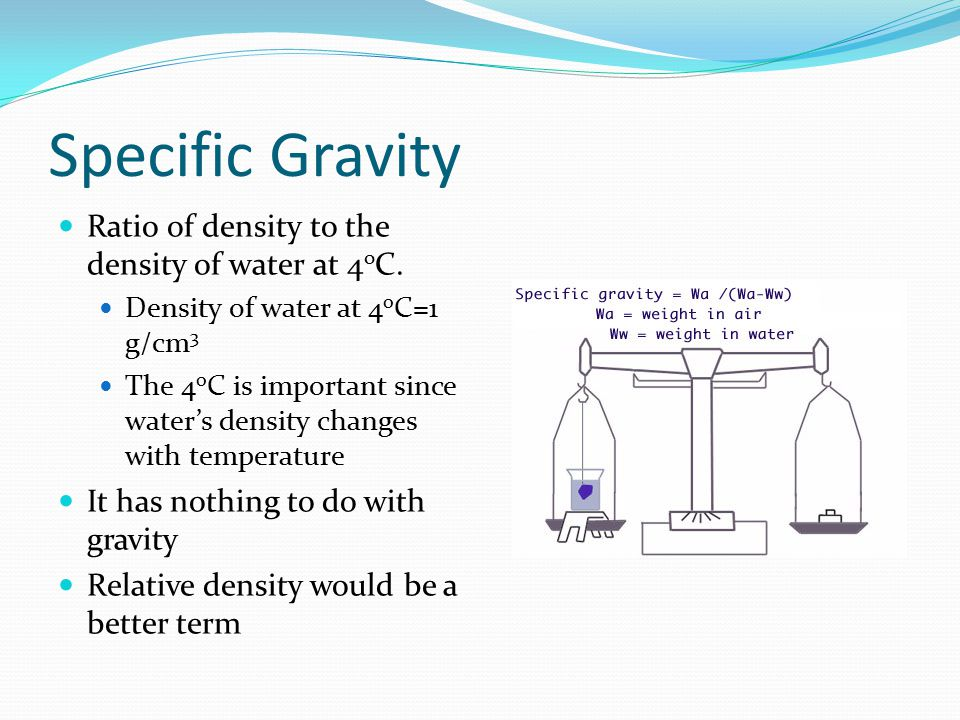 Specific Gravity Ratio of density to the density of water at 4 o C. Density of water at 4 o C=1 g/cm 3 The 4 o C is important since water's density ch