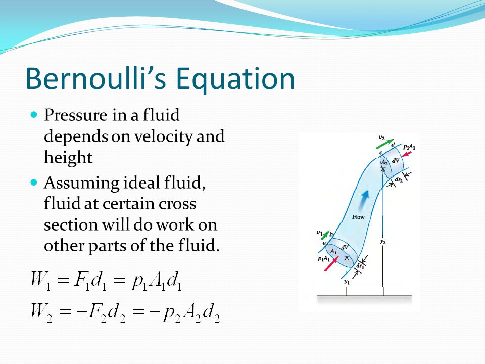 Bernoulli's Equation Pressure in a fluid depends on velocity and height Assuming ideal fluid, fluid at certain cross section will do work on other par