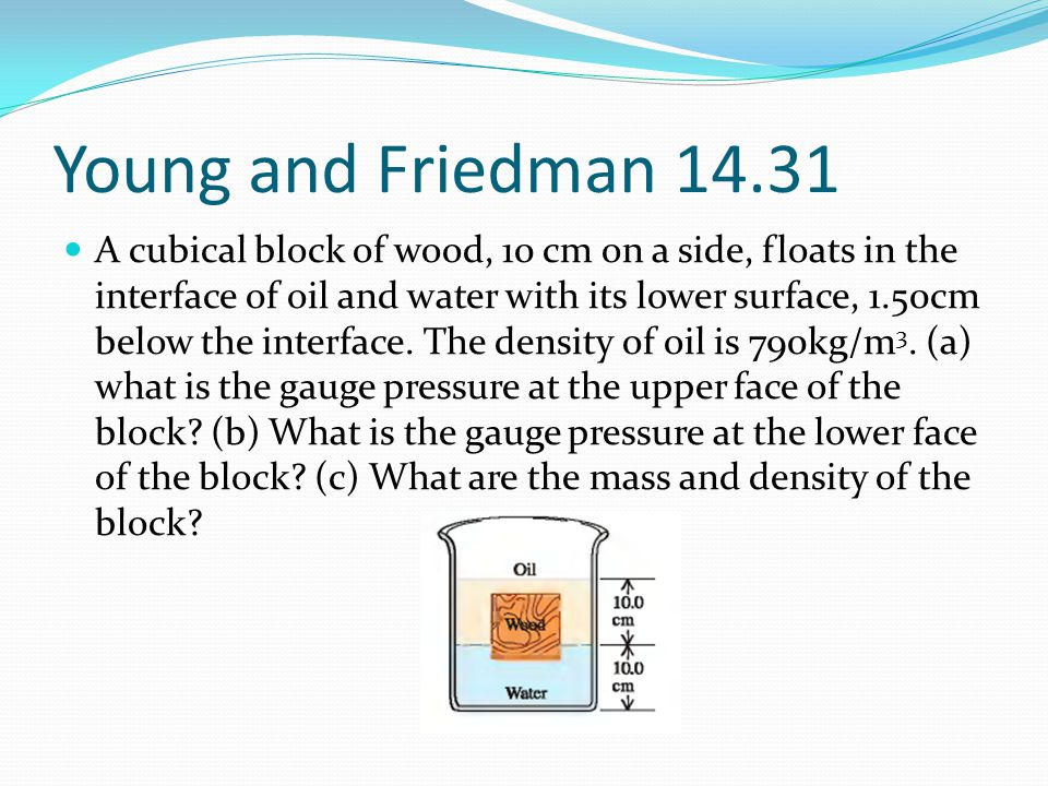 Young and Friedman 14.31 A cubical block of wood, 10 cm on a side, floats in the interface of oil and water with its lower surface, 1.50cm below the i