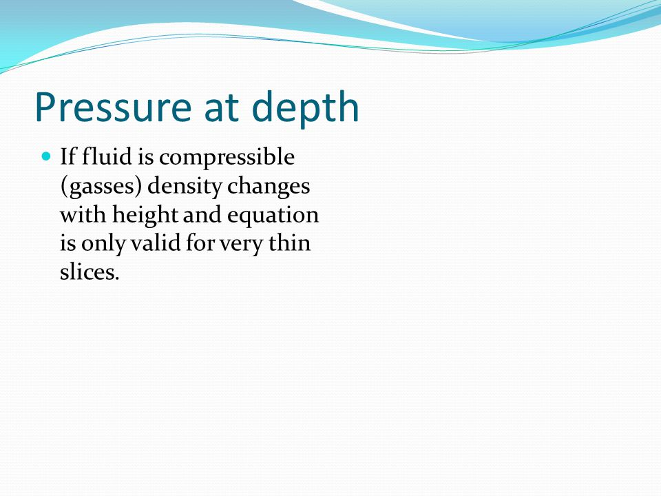 Pressure at depth If fluid is compressible (gasses) density changes with height and equation is only valid for very thin slices.