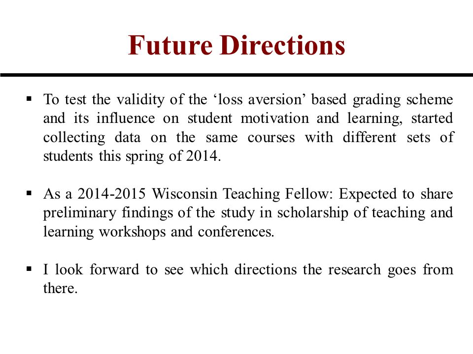 Future Directions  To test the validity of the 'loss aversion' based grading scheme and its influence on student motivation and learning, started col