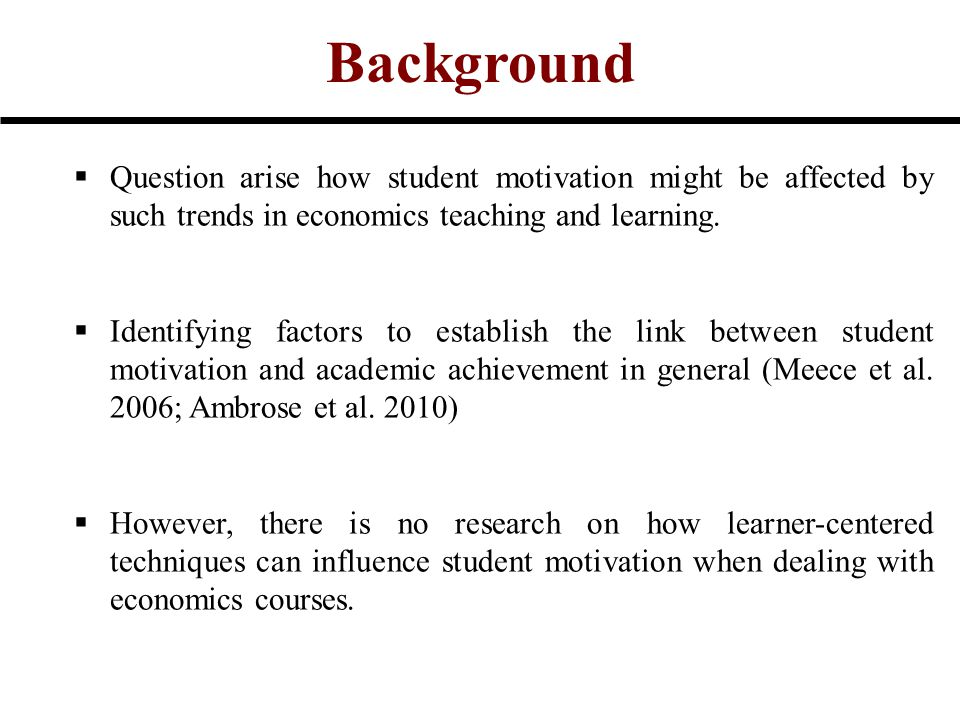 Background  Question arise how student motivation might be affected by such trends in economics teaching and learning.  Identifying factors to estab