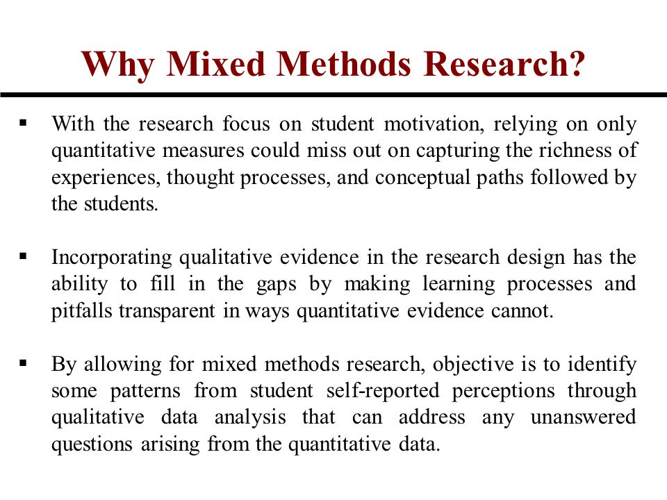 Why Mixed Methods Research?  With the research focus on student motivation, relying on only quantitative measures could miss out on capturing the ric