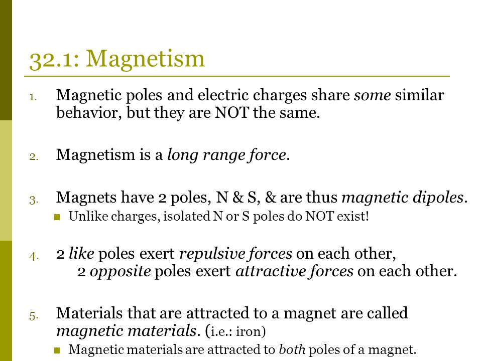 32.1: Magnetism 1. Magnetic poles and electric charges share some similar behavior, but they are NOT the same. 2. Magnetism is a long range force. 3.