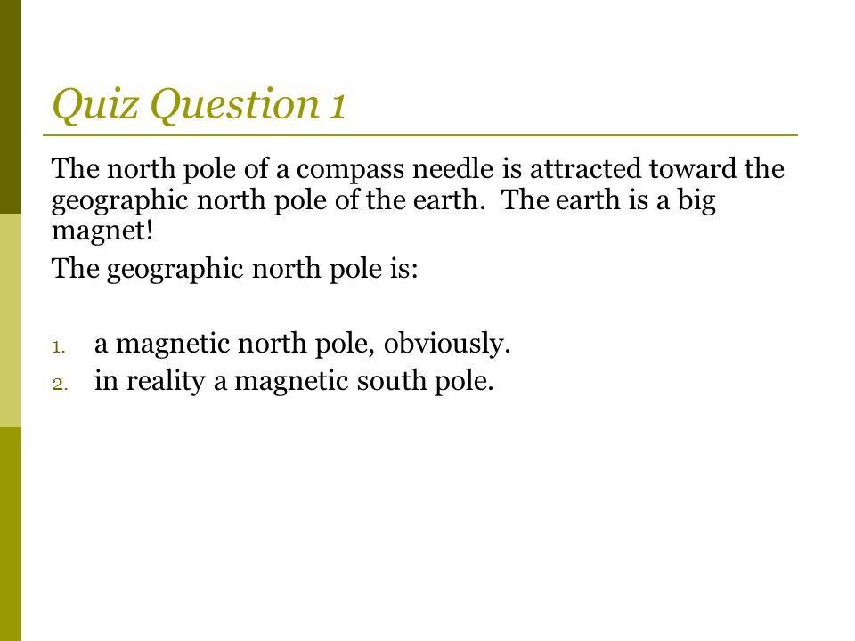 Quiz Question 1 The north pole of a compass needle is attracted toward the geographic north pole of the earth. The earth is a big magnet! The geograph
