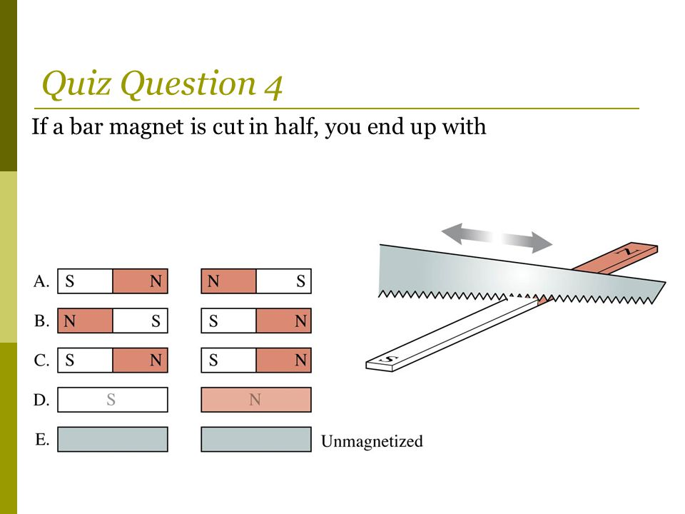 If a bar magnet is cut in half, you end up with Quiz Question 4