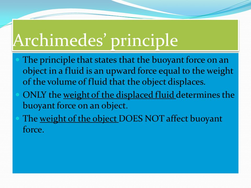 Archimedes' principle The principle that states that the buoyant force on an object in a fluid is an upward force equal to the weight of the volume of