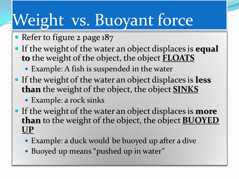 Weight vs. Buoyant force Refer to figure 2 page 187 equal to If the weight of the water an object displaces is equal to the weight of the object, the