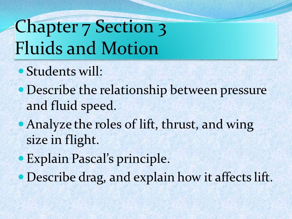 Chapter 7 Section 3 Fluids and Motion Students will: Describe the relationship between pressure and fluid speed. Analyze the roles of lift, thrust, an