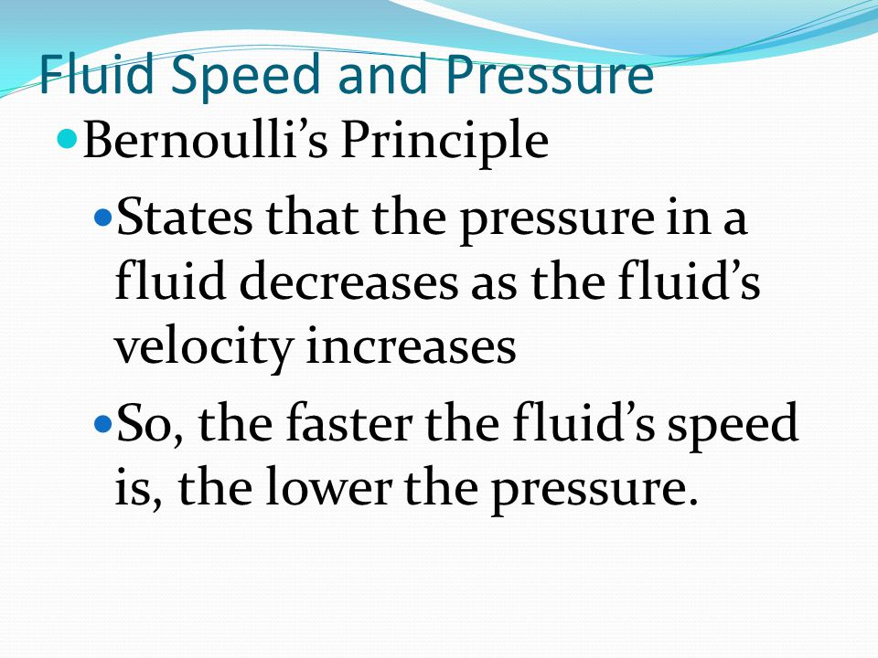 Fluid Speed and Pressure Bernoulli's Principle States that the pressure in a fluid decreases as the fluid's velocity increases So, the faster the flui